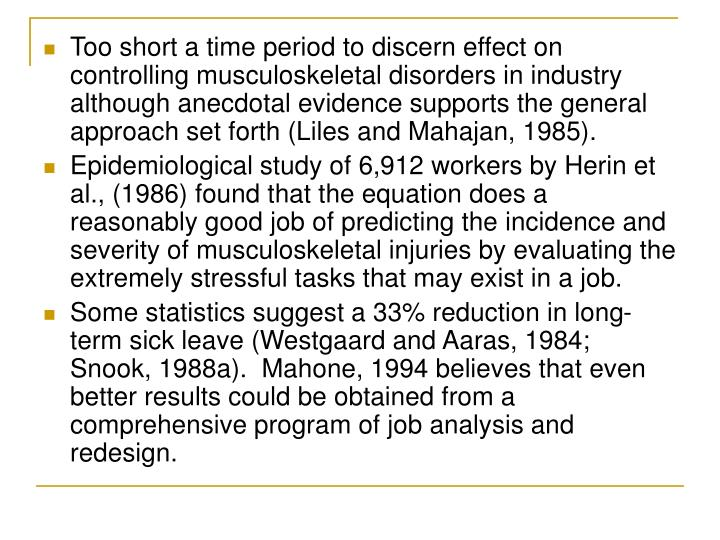 Too short a time period to discern effect on controlling musculoskeletal disorders in industry although anecdotal evidence supports the general approach set forth (Liles and Mahajan, 1985).