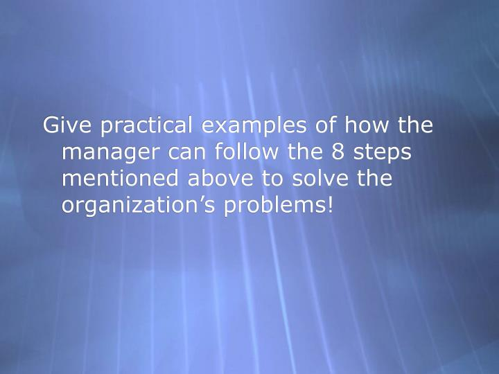 Give practical examples of how the manager can follow the 8 steps mentioned above to solve the organization's problems!