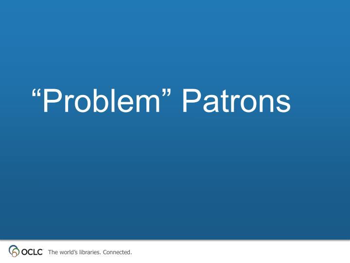 """Problem"" Patrons"