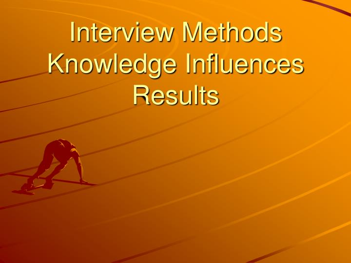 Interview methods knowledge influences results