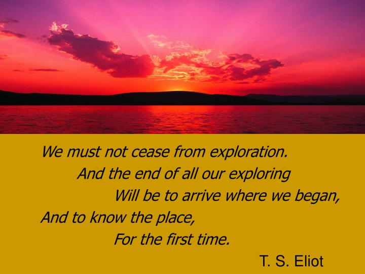 We must not cease from exploration.