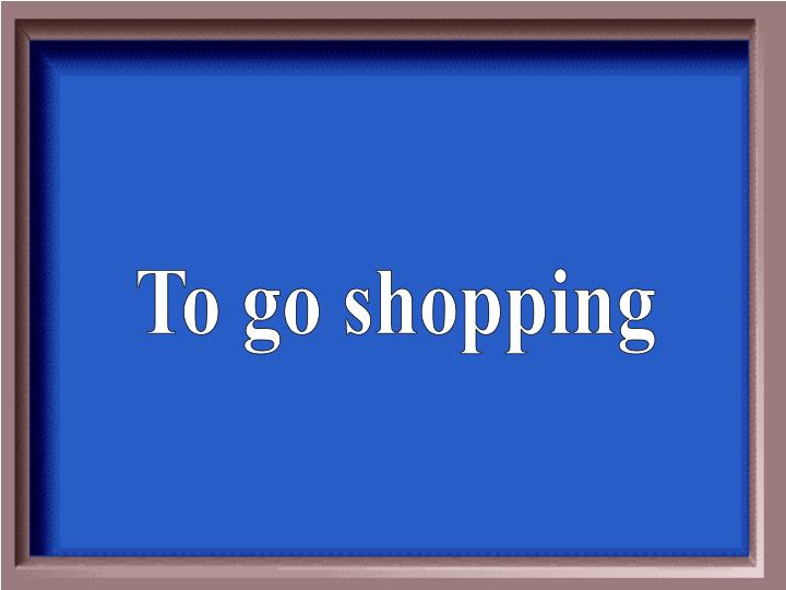 To go shopping