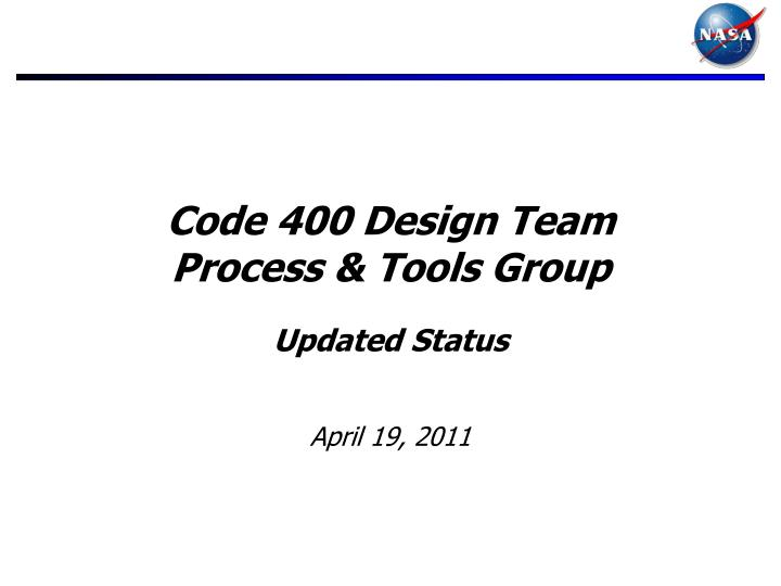 Code 400 design team process tools group updated status april 19 2011