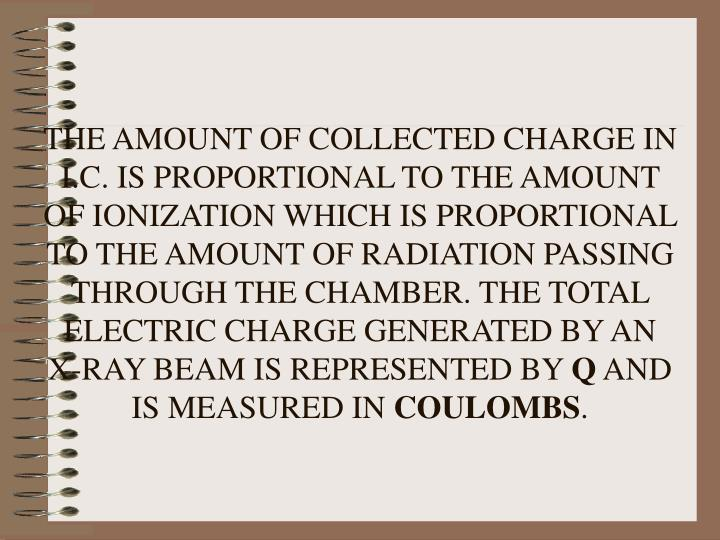 THE AMOUNT OF COLLECTED CHARGE IN I.C. IS PROPORTIONAL TO THE AMOUNT OF IONIZATION WHICH IS PROPORTIONAL TO THE AMOUNT OF RADIATION PASSING THROUGH THE CHAMBER. THE TOTAL ELECTRIC CHARGE GENERATED BY AN X-RAY BEAM IS REPRESENTED BY