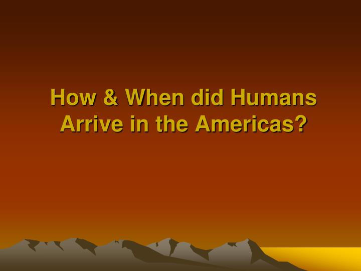How & When did Humans Arrive in the Americas?