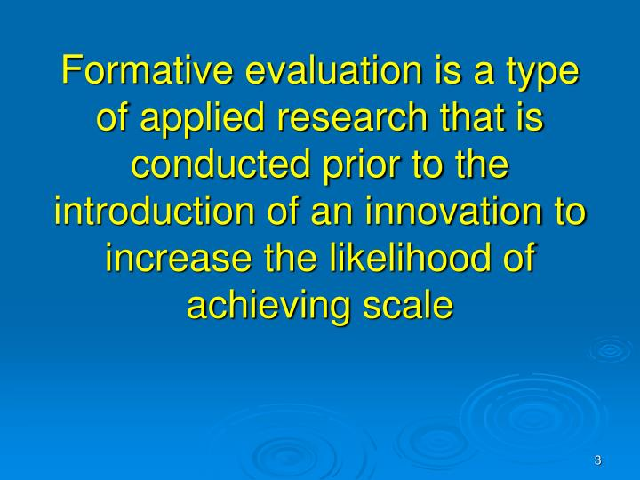 Formative evaluation is a type of applied research that is conducted prior to the introduction of an innovation to increase the likelihood of achieving scale