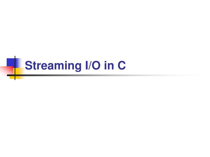Streaming I/O in C