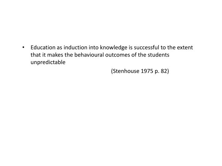 Education as induction into knowledge is successful to the extent that it makes the behavioural outcomes of the students unpredictable