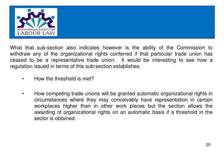 What that sub-section also indicates however is the ability of the Commission to withdraw any of the organizational rights conferred if that particular trade union has ceased to be a representative trade union.  It would be interesting to see how a regulation issued in terms of this sub-section establishes: