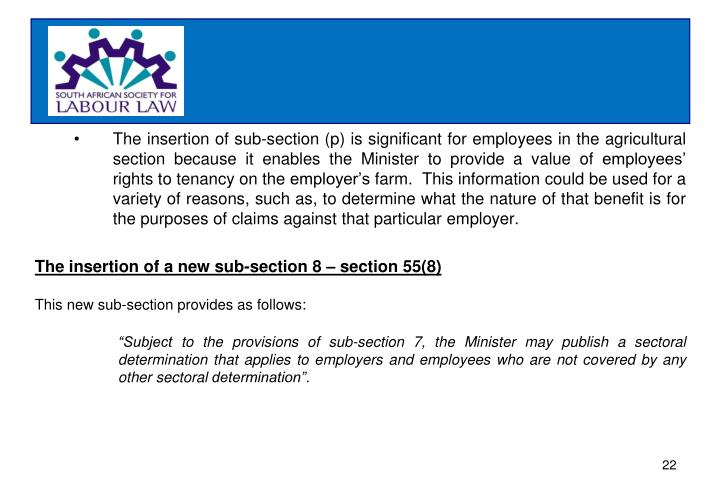 The insertion of sub-section (p) is significant for employees in the agricultural section because it enables the Minister to provide a value of employees' rights to tenancy on the employer's farm.  This information could be used for a variety of reasons, such as, to determine what the nature of that benefit is for the purposes of claims against that particular employer.