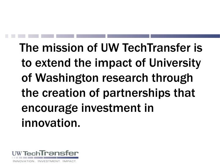 The mission of UW TechTransfer is to extend the impact of University of Washington research through the creation of partnerships that encourage investment in innovation.