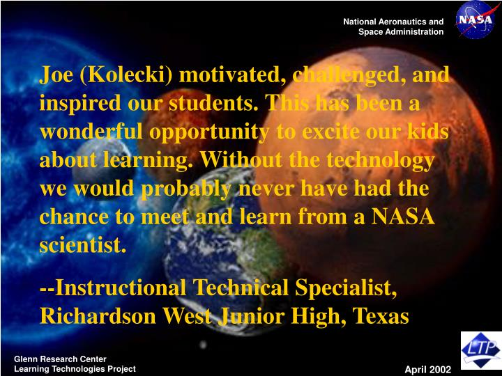 Joe (Kolecki) motivated, challenged, and inspired our students. This has been a wonderful opportunity to excite our kids about learning. Without the technology we would probably never have had the chance to meet and learn from a NASA scientist.