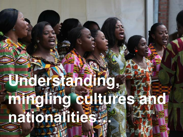 Understanding, mingling cultures and nationalities…