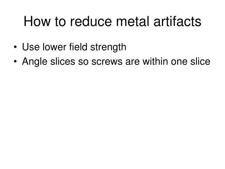 How to reduce metal artifacts