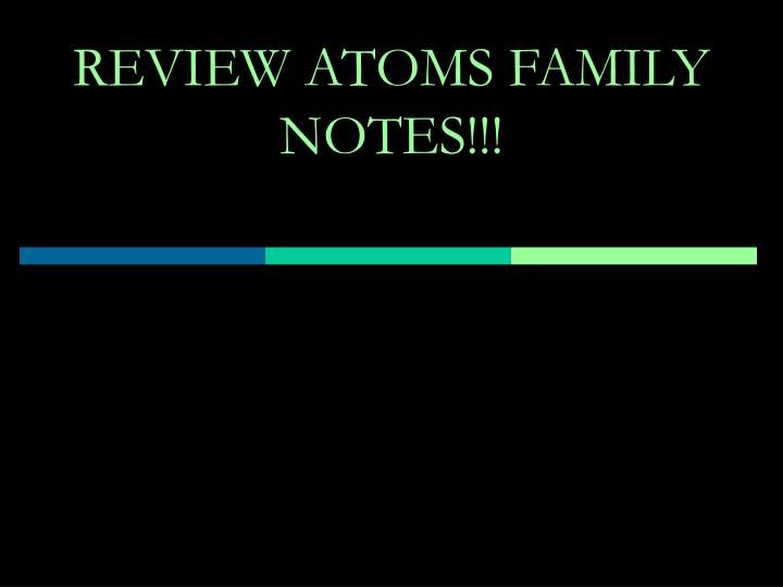 REVIEW ATOMS FAMILY NOTES!!!