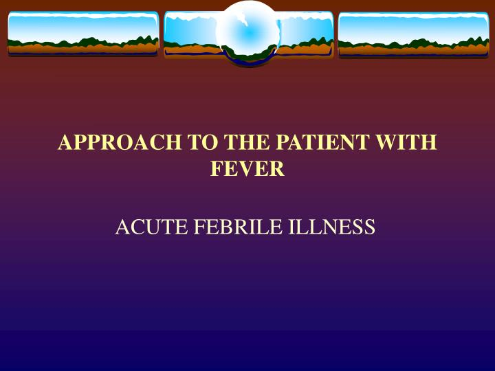 APPROACH TO THE PATIENT WITH FEVER