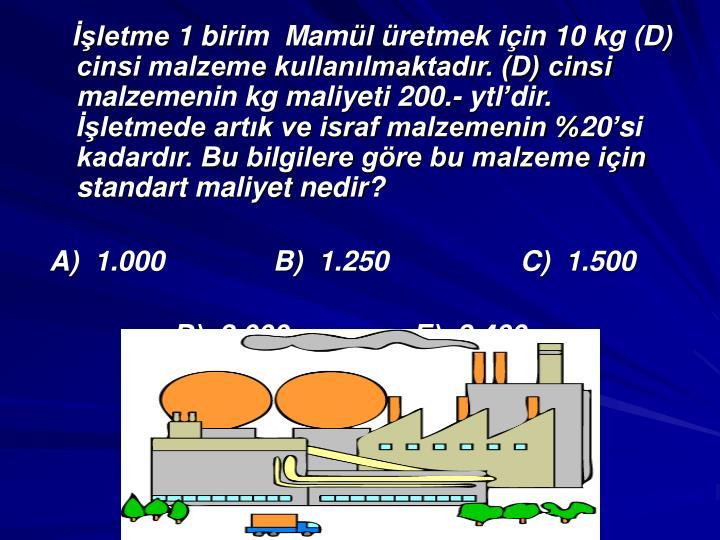 letme 1 birim  Maml retmek iin 10 kg (D) cinsi malzeme kullanlmaktadr. (D) cinsi malzemenin kg maliyeti 200.- ytldir. letmede artk ve israf malzemenin %20si kadardr. Bu bilgilere gre bu malzeme iin standart maliyet nedir?