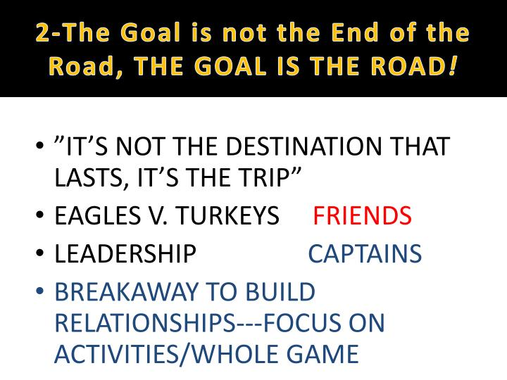 2-The Goal is not the End of the Road, THE GOAL IS THE ROAD