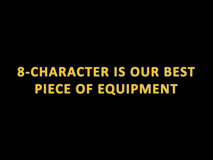 8-CHARACTER IS OUR BEST PIECE OF EQUIPMENT