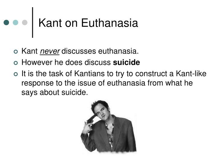kant and euthanasia Results for 'euthanasia' (try it on  implicitly, then, voluntary euthanasia is also wrong kant's conclusions are uncompelling and his argument in these.