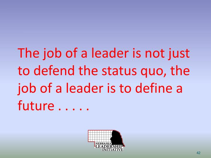 The job of a leader is not just to defend the status quo, the job of a leader is to define a future . . . . .