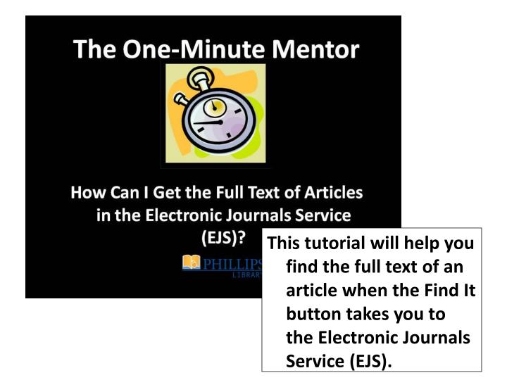 This tutorial will help you find the full text of an article when the Find It button takes you to the Electronic Journals Service (EJS).
