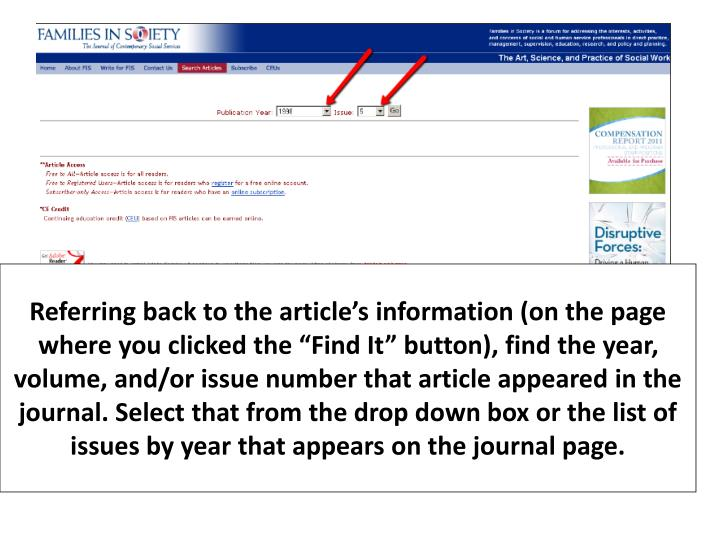 "Referring back to the article's information (on the page where you clicked the ""Find It"" button), find the year, volume, and/or issue number that article appeared in the journal. Select that from the drop down box or the list of issues by year that appears on the journal page."