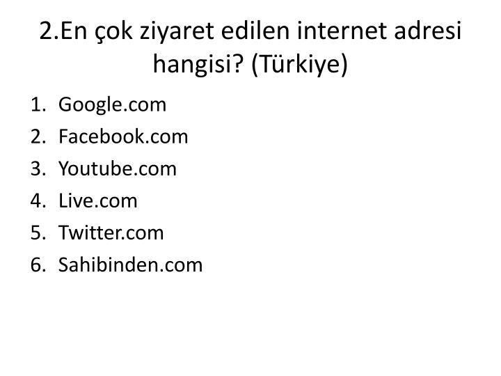 2.En çok ziyaret edilen internet adresi hangisi? (Türkiye)