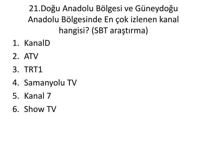 21.Doğu Anadolu Bölgesi ve Güneydoğu Anadolu Bölgesinde En çok izlenen kanal hangisi? (SBT araştırma)