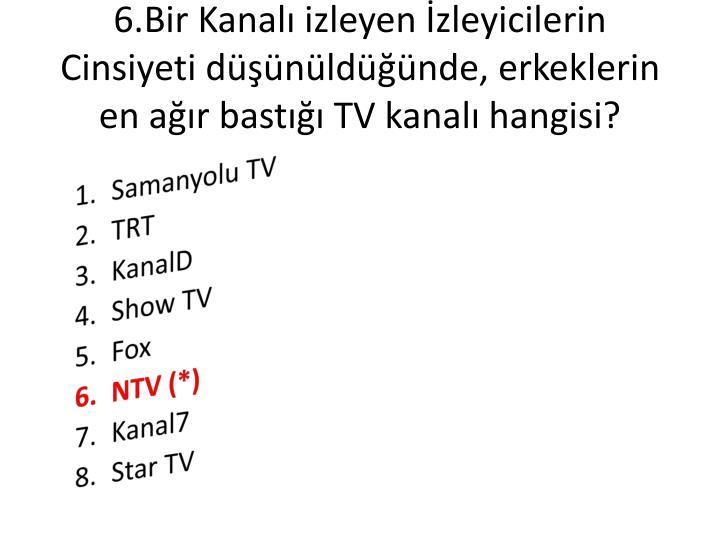 6.Bir Kanalı izleyen İzleyicilerin Cinsiyeti düşünüldüğünde, erkeklerin en ağır bastığı TV kanalı hangisi?