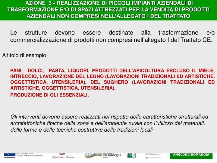 AZIONE  3- REALIZZAZIONE DI PICCOLI IMPIANTI AZIENDALI DI TRASFORMAZIONE E/O DI SPAZI ATTREZZATI PER LA VENDITA DI PRODOTTI AZIENDALI NON COMPRESI NELL'ALLEGATO I DEL TRATTATO