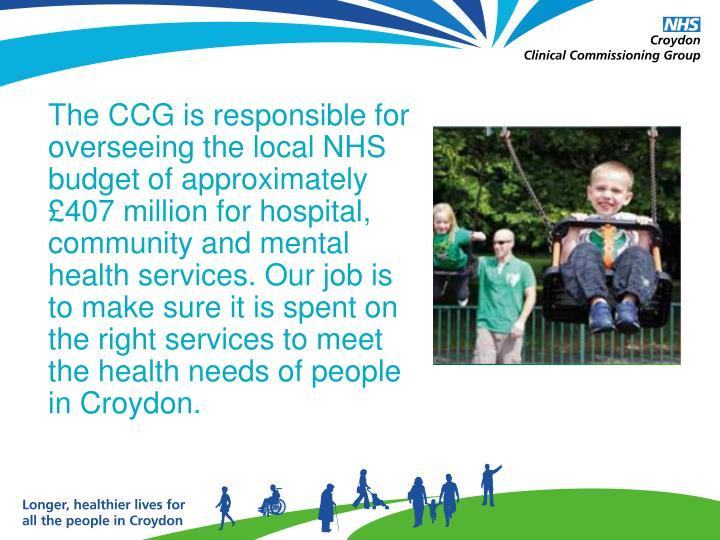 The CCG is responsible for overseeing the local NHS budget