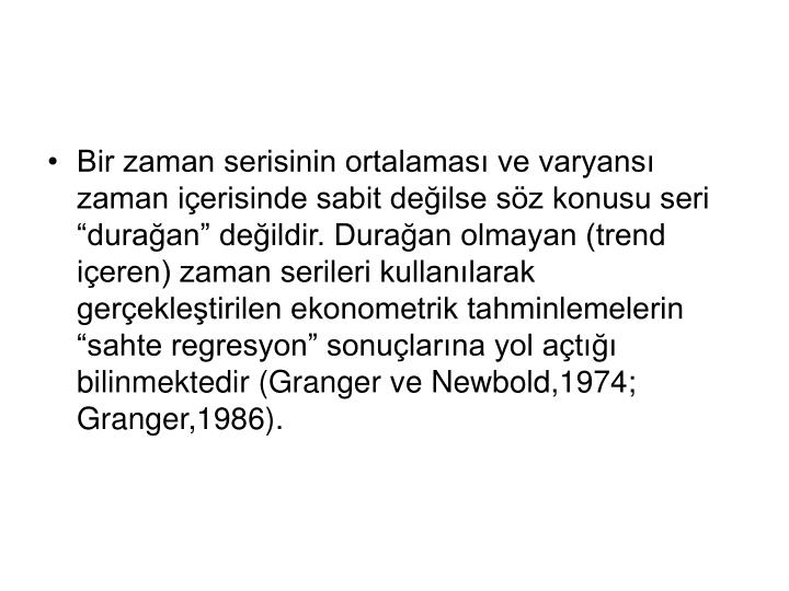"""Bir zaman serisinin ortalaması ve varyansı zaman içerisinde sabit değilse söz konusu seri """"durağan"""" değildir. Durağan olmayan (trend içeren) zaman serileri kullanılarak gerçekleştirilen ekonometrik tahminlemelerin """"sahte regresyon"""" sonuçlarına yol açtığı bilinmektedir (Granger ve Newbold,1974; Granger,1986)."""