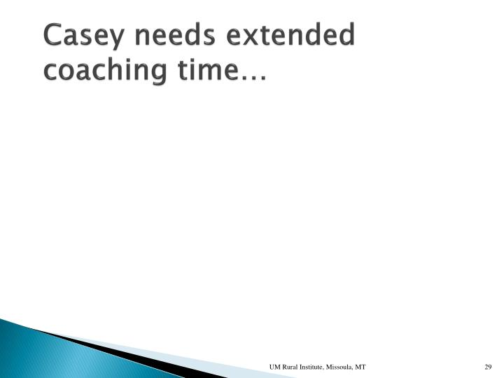 Casey needs extended coaching time…