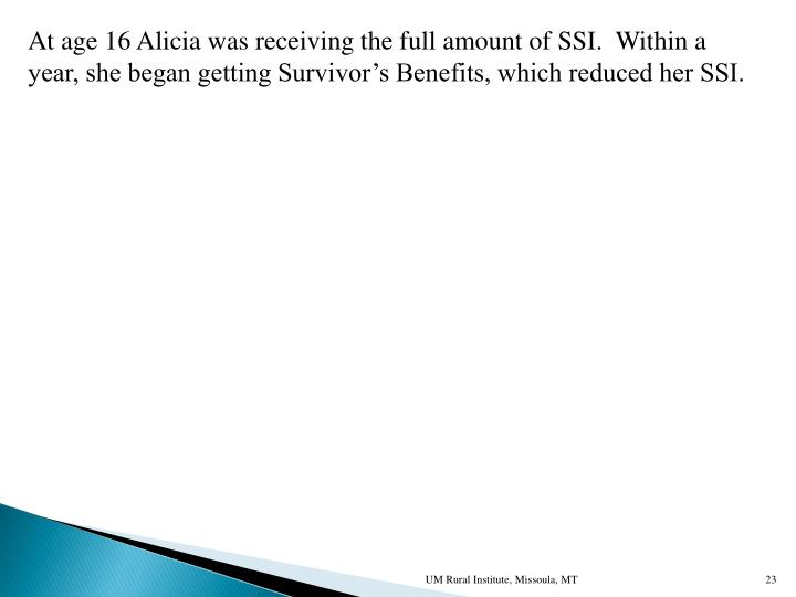 At age 16 Alicia was receiving the full amount of SSI.  Within a
