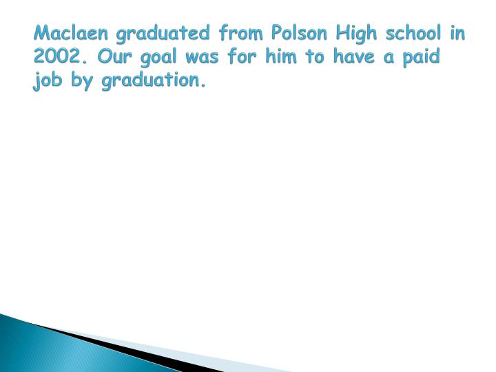 Maclaen graduated from Polson High school in 2002. Our goal was for him to have a paid job by graduation.