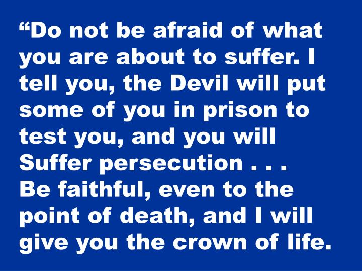 """Do not be afraid of what you are about to suffer. I tell you, the Devil will put some of you in prison to test you, and you will"