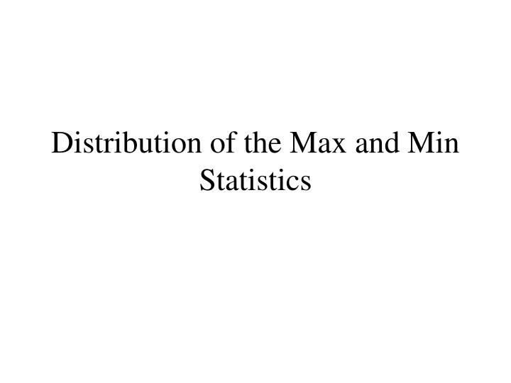 Distribution of the Max and Min Statistics