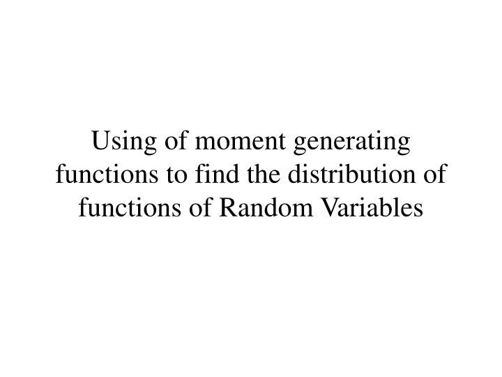 Using of moment generating functions to find the distribution of functions of Random Variables