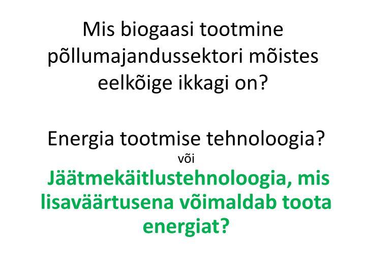 Mis biogaasi tootmine põllumajandussektori mõistes eelkõige ikkagi on?
