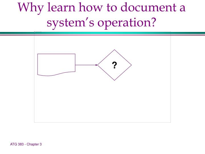 Why learn how to document a system's operation?