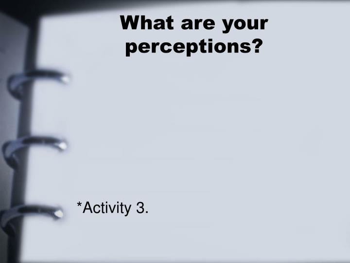 What are your perceptions?