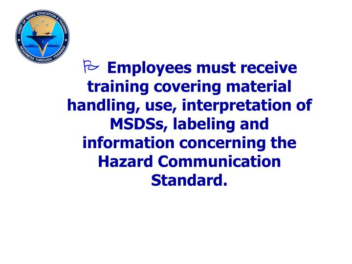 Employees must receive training covering material handling, use, interpretation of MSDSs, labeling and information concerning the Hazard Communication Standard.