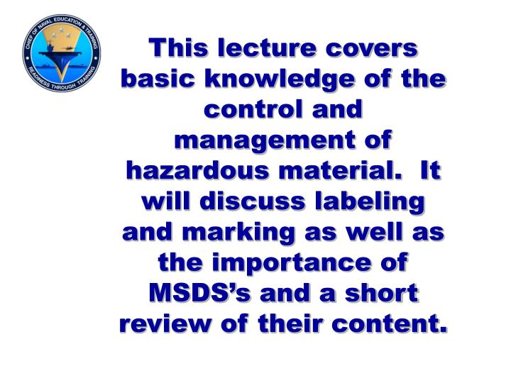 This lecture covers basic knowledge of the control and management of hazardous material.  It will discuss labeling and marking as well as the importance of MSDS's and a short review of their content.