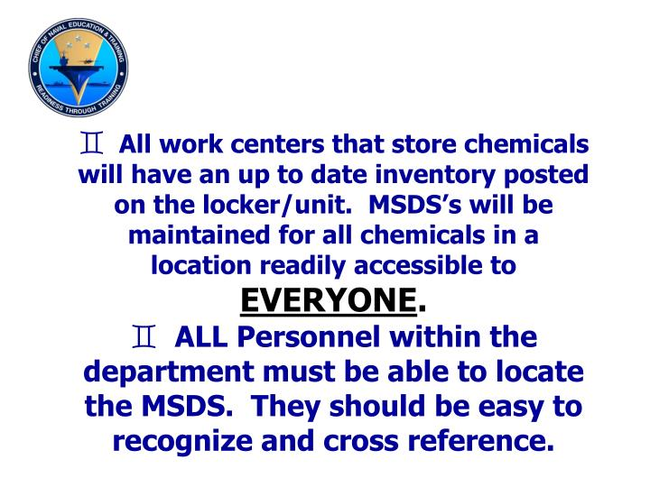 All work centers that store chemicals  will have an up to date inventory posted on the locker/unit.  MSDS's will be maintained for all chemicals in a location readily accessible to