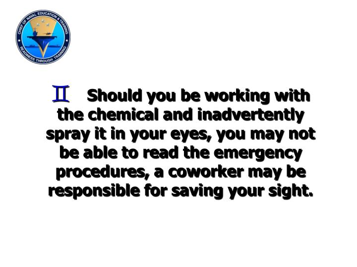 Should you be working with the chemical and inadvertently spray it in your eyes, you may not be able to read the emergency procedures, a coworker may be responsible for saving your sight.