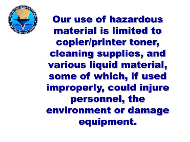 Our use of hazardous material is limited to copier/printer toner, cleaning supplies, and various liquid material, some of which, if used improperly, could injure personnel, the environment or damage equipment.