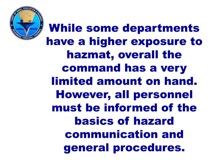 While some departments have a higher exposure to hazmat, overall the command has a very limited amount on hand.  However, all personnel must be informed of the basics of hazard communication and general procedures.