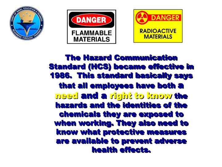 The Hazard Communication Standard (HCS) became effective in 1986.  This standard basically says that all employees have both