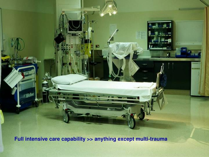 Full intensive care capability >> anything except multi-trauma